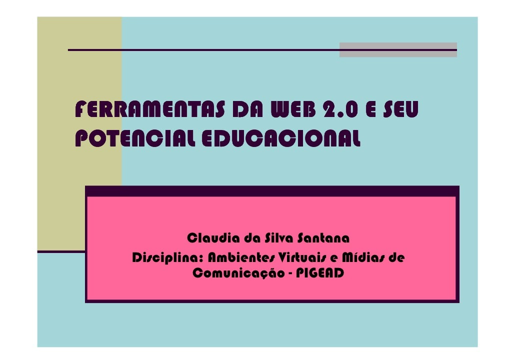FERRAMENTAS DA WEB 2.0 E SEUPOTENCIAL EDUCACIONAL             Claudia da Silva Santana    Disciplina: Ambientes Virtuais e...