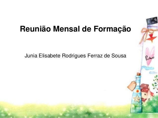 Reunião Mensal de Formação  Junia Elisabete Rodrigues Ferraz de Sousa