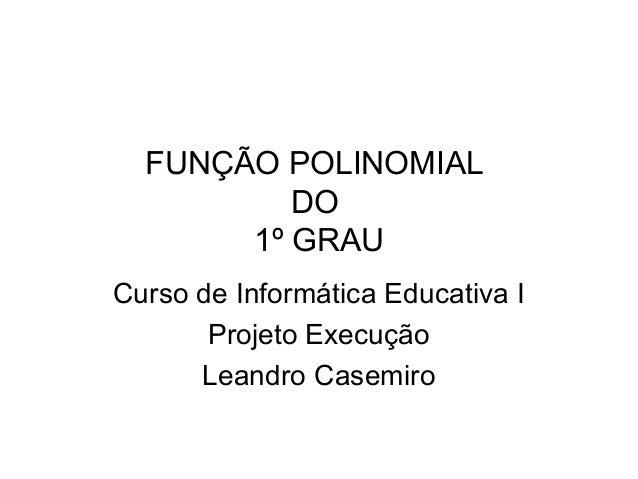 FUNÇÃO POLINOMIAL  DO  1º GRAU  Curso de Informática Educativa I  Projeto Execução  Leandro Casemiro