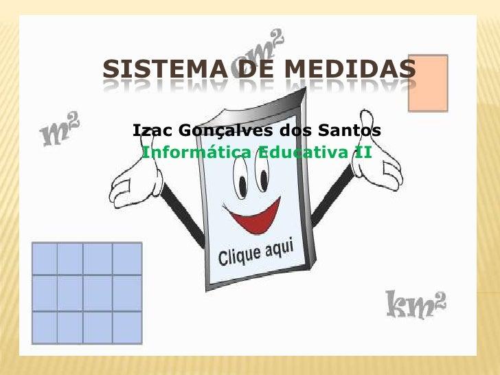 SISTEMA DE MEDIDAS<br />Izac Gonçalves dos Santos<br />Informática Educativa II<br />