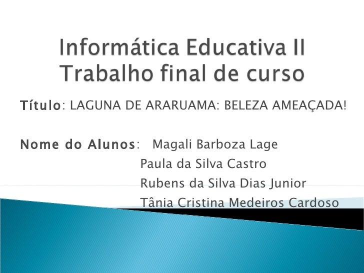 Título : LAGUNA DE ARARUAMA: BELEZA AMEAÇADA!  Nome do Alunos :  Magali Barboza Lage  Paula da Silva Castro  Rubens da Si...