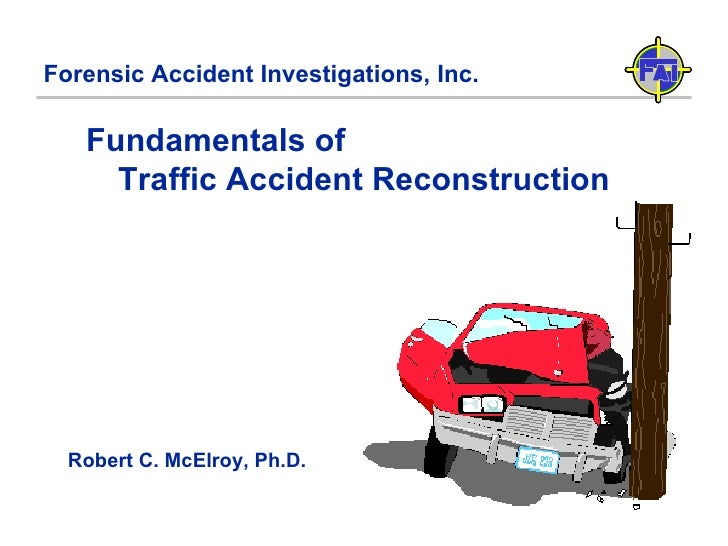 Forensic Accident Investigations, Inc. Fundamentals of  Traffic Accident Reconstruction Robert C. McElroy, Ph.D.