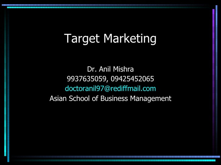 Target Marketing Dr. Anil Mishra 9937635059, 09425452065 [email_address] Asian School of Business Management