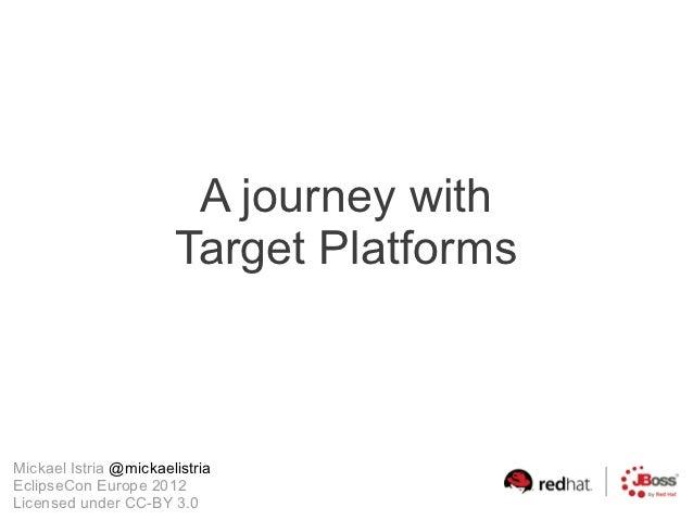 A journey with                       Target PlatformsMickael Istria @mickaelistriaEclipseCon Europe 2012Licensed under CC-...