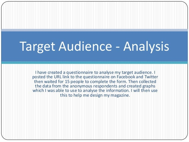 Target Audience - Analysis    I have created a questionnaire to analyse my target audience. I  posted the URL link to the ...