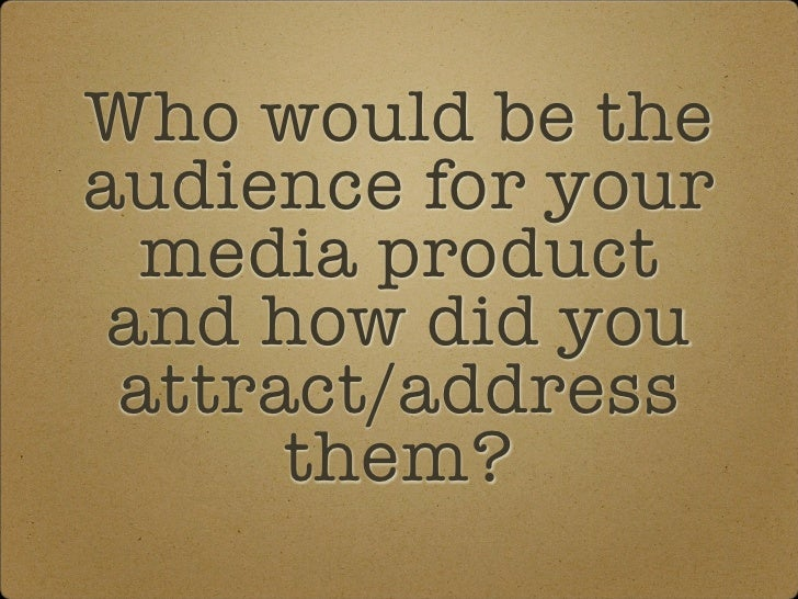 Who would be theaudience for your  media product and how did you attract/address      them?