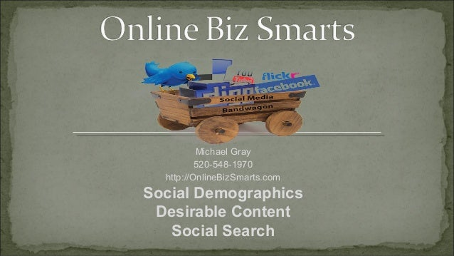Michael Gray          520-548-1970  http://OnlineBizSmarts.comSocial Demographics Desirable Content   Social Search
