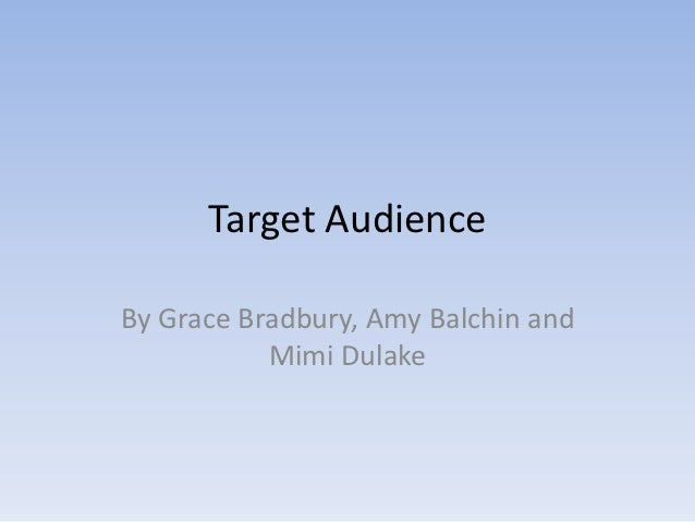 Target AudienceBy Grace Bradbury, Amy Balchin and           Mimi Dulake