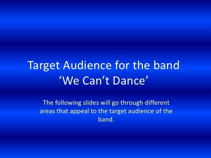 Target Audience for the band 'We Can't Dance'<br />The following slides will go through different areas that appeal to the...