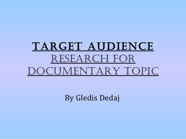 TargeT audience   research fordocumenTary Topic    By Gledis Dedaj