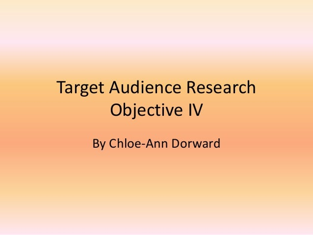 Target Audience Research Objective IV By Chloe-Ann Dorward