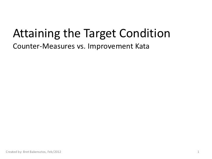 Attaining the Target Condition    Counter-Measures vs. Improvement KataCreated by: Bret Bakensztos, Feb/2012       1