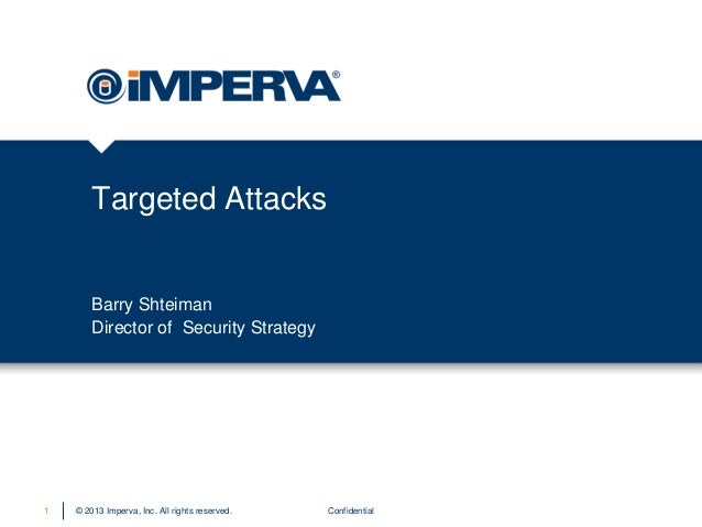 Targeted Attacks  Barry Shteiman Director of Security Strategy  1  © 2013 Imperva, Inc. All rights reserved.  Confidential