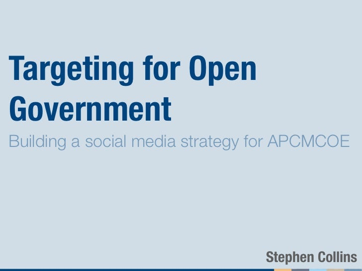 Targeting for OpenGovernmentBuilding a social media strategy for APCMCOE                                 Stephen Collins
