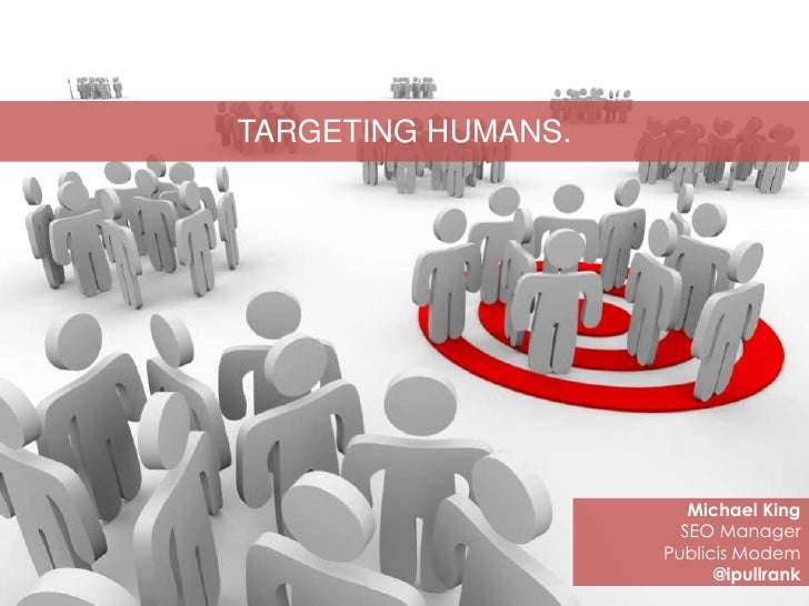 TARGETING HUMANS.                       Michael King                      SEO Manager                    Publicis Modem   ...