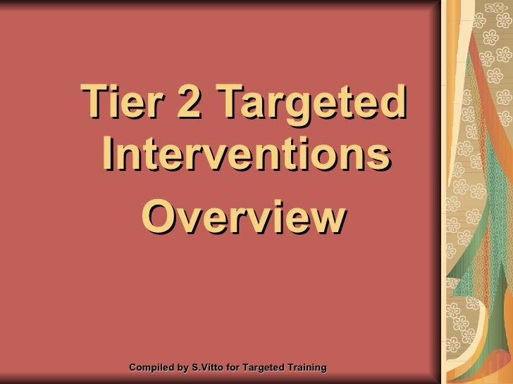 <ul><li>Tier 2 Targeted Interventions  </li></ul><ul><li>Overview </li></ul>Compiled by S.Vitto for Targeted Training