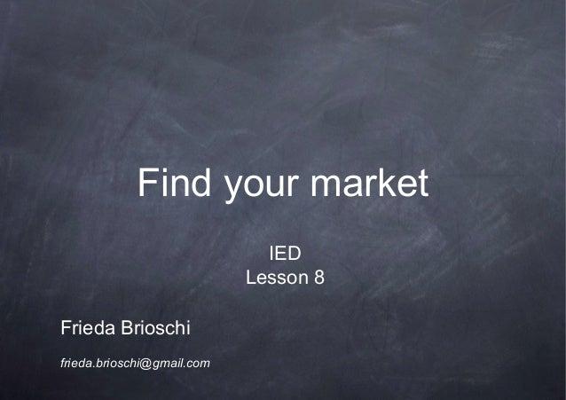Find your marketFrieda Brioschifrieda.brioschi@gmail.comIEDLesson 8