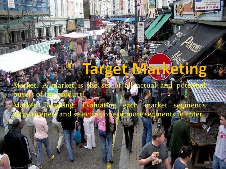 Market: A market is the set of all actual and potential buyers of the product. Market Targeting: Evaluating each market se...