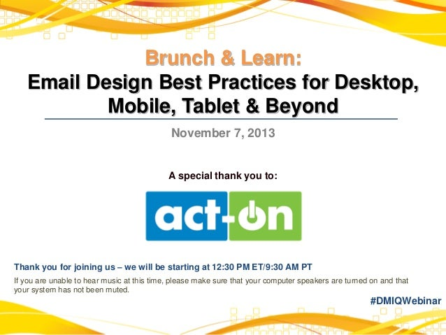 Brunch & Learn: Email Design Best Practices for Desktop, Mobile, Tablet & Beyond November 7, 2013  A special thank you to:...