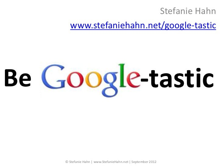 Stefanie Hahn       www.stefaniehahn.net/google-tasticBe                                                -tastic     © Stef...