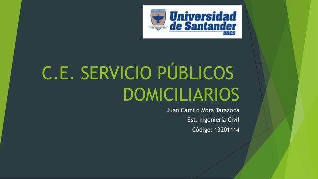 C.E. SERVICIO PÚBLICOS  DOMICILIARIOS  Juan Camilo Mora Tarazona  Est. Ingeniería Civil  Código: 13201114
