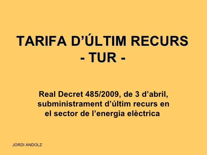 TARIFA D'ÚLTIM RECURS - TUR - Real Decret 485/2009, de 3 d'abril, subministrament d'últim recurs en el sector de l'energia...