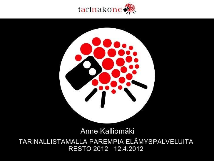 Anne KalliomäkiTARINALLISTAMALLA PAREMPIA ELÄMYSPALVELUITA             RESTO 2012 12.4.2012