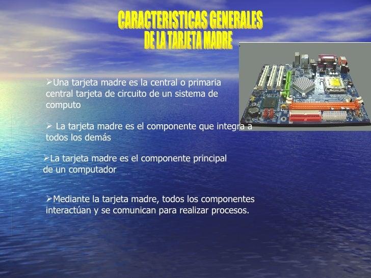 CARACTERISTICAS GENERALES DE LA TARJETA MADRE <ul><li>Una tarjeta madre es la central o primaria central tarjeta de circui...