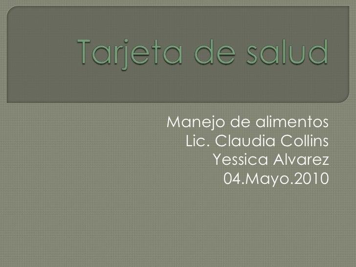 Tarjeta de salud<br />Manejo de alimentos<br />Lic. Claudia Collins<br />Yessica Alvarez<br />04.Mayo.2010<br />