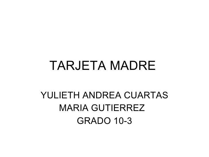 TARJETA MADRE  YULIETH ANDREA CUARTAS MARIA GUTIERREZ  GRADO 10-3