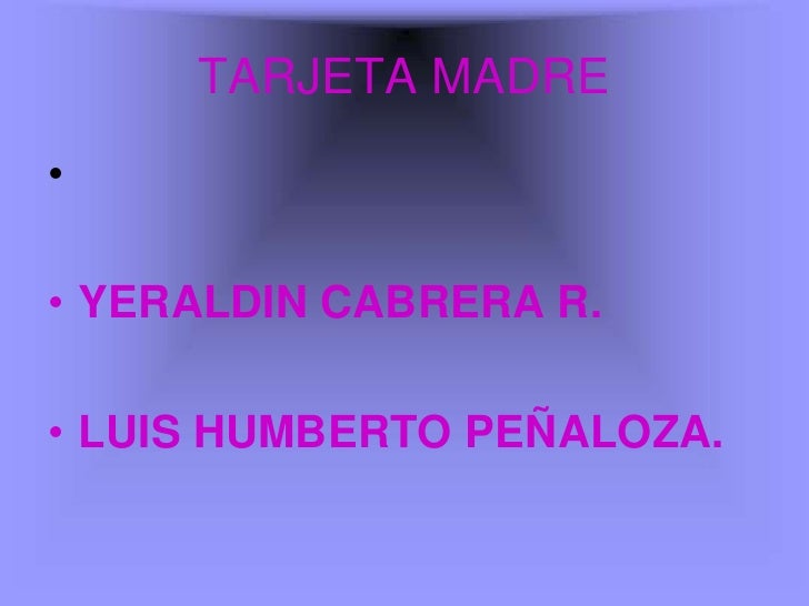 TARJETA MADRE •  • YERALDIN CABRERA R.  • LUIS HUMBERTO PEÑALOZA.