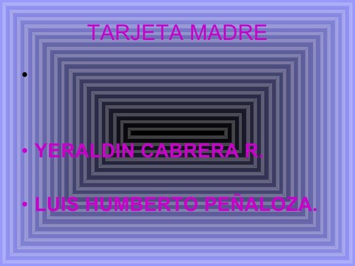 TARJETA MADRE <ul><li>YERALDIN CABRERA R. </li></ul><ul><li>LUIS HUMBERTO PEÑALOZA. </li></ul>