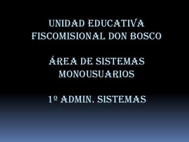 UNIDAD EDUCATIVAFISCOMISIONAL DON BOSCO   ÁREA DE SISTEMAS    MONOUSUARIOS  1º ADMIN. SISTEMAS