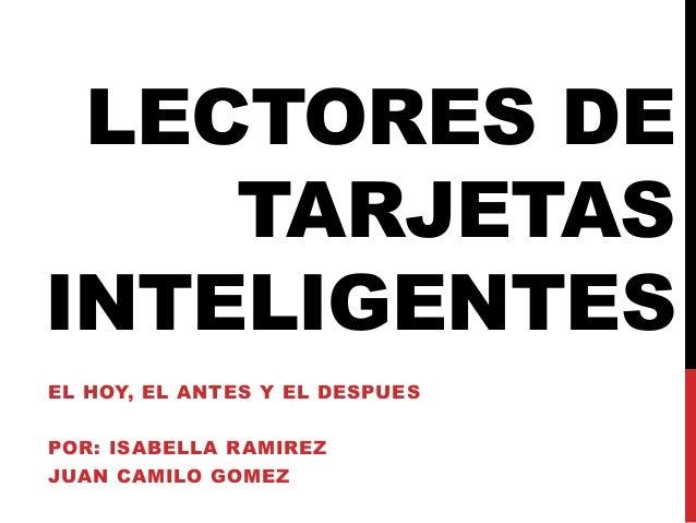 LECTORES DE TARJETAS INTELIGENTES EL HOY, EL ANTES Y EL DESPUES POR: ISABELLA RAMIREZ  JUAN CAMILO GOMEZ