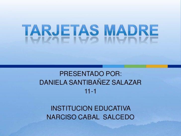 TARJETAS MADRE<br />PRESENTADO POR:<br />DANIELA SANTIBAÑEZ SALAZAR<br />11-1<br />INSTITUCION EDUCATIVA <br />NARCISO CAB...