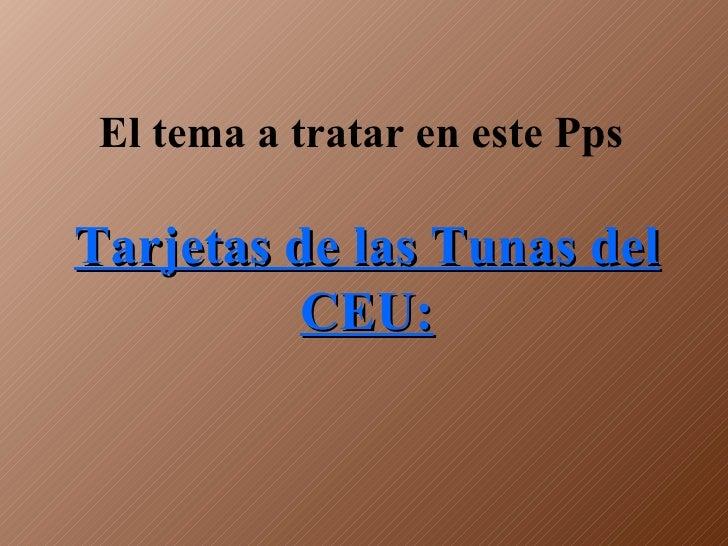 El tema a tratar en este Pps  Tarjetas de las Tunas del CEU: