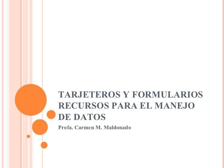 TARJETEROS Y FORMULARIOS RECURSOS PARA EL MANEJO DE DATOS Profa. Carmen M. Maldonado