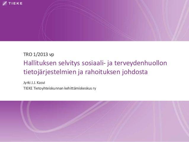 TRO 1/2013 vpHallituksen selvitys sosiaali- ja terveydenhuollontietojärjestelmien ja rahoituksen johdostaJyrki J.J. KasviT...