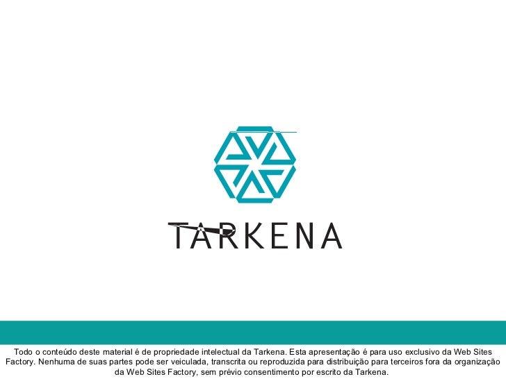 Todo o conteúdo deste material é de propriedade intelectual da Tarkena. Esta apresentação é para uso exclusivo da Web Site...