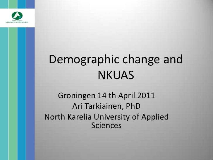 Demographic change and        NKUAS   Groningen 14 th April 2011       Ari Tarkiainen, PhDNorth Karelia University of Appl...