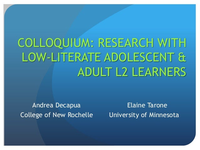 COLLOQUIUM: RESEARCH WITH LOW-LITERATE ADOLESCENT &         ADULT L2 LEARNERS    Andrea Decapua             Elaine TaroneC...