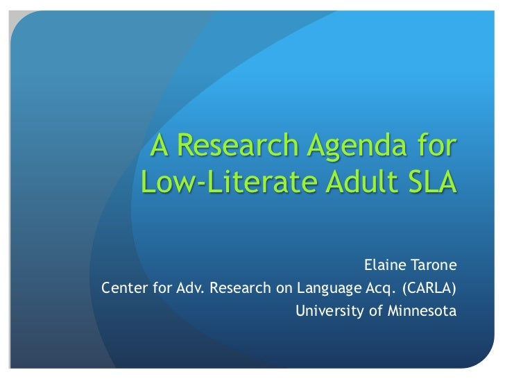 A Research Agenda for     Low-Literate Adult SLA                                      Elaine TaroneCenter for Adv. Researc...
