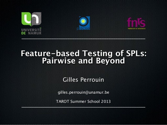 Feature-based Testing of SPLs:  Pairwise and Beyond Gilles Perrouin gilles.perrouin@unamur.be TAROT Summer School 2013