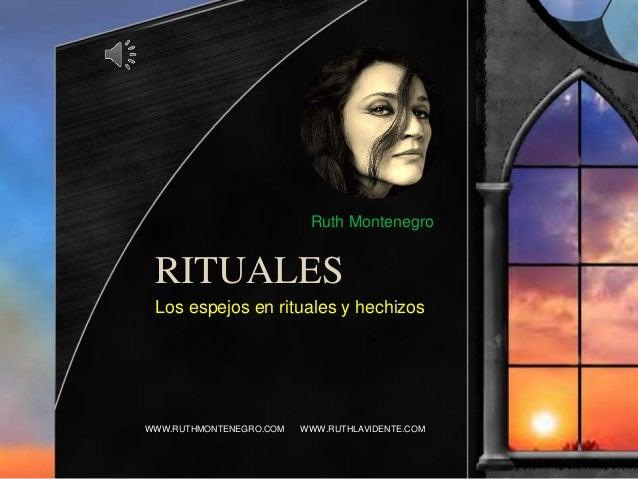 RITUALES Los espejos en rituales y hechizos WWW.RUTHMONTENEGRO.COM WWW.RUTHLAVIDENTE.COM Ruth Montenegro