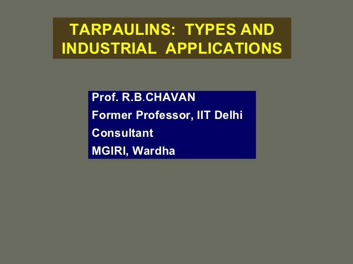 TARPAULINS:  TYPES AND INDUSTRIAL  APPLICATIONS Prof. R.B . CHAVAN Former Professor, IIT Delhi Consultant MGIRI, Wardha
