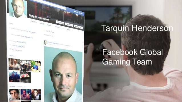 Driving growth and engagement of your game with Facebook - Tarquin Henderson, Facebook
