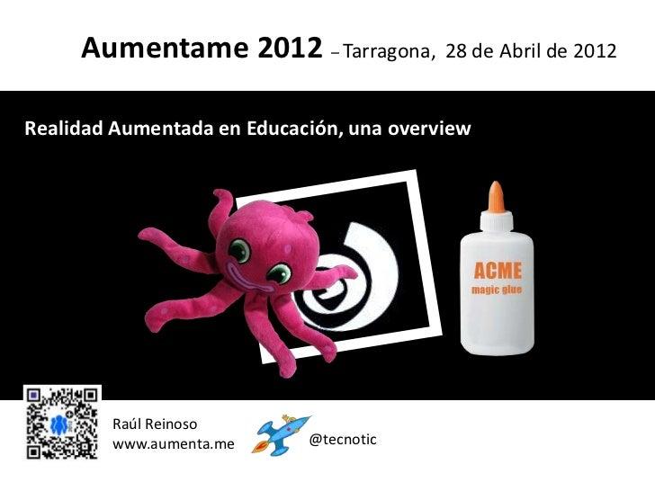 Aumentame 2012 – Tarragona, 28 de Abril de 2012Realidad Aumentada en Educación, una overview                             c...