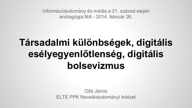 Informá ció tudomá ny és média a 21. század elején andragógia MA - 2014. február 26.  Társadalmi különbségek, digitális...