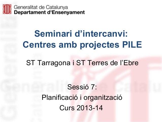 Seminari d'intercanvi: Centres amb projectes PILE ST Tarragona i ST Terres de l'Ebre Sessió 7: Planificació i organització...
