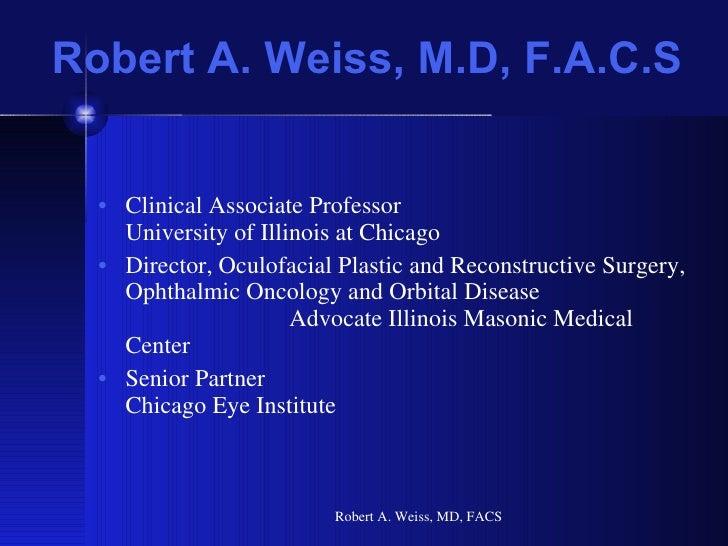 Robert A. Weiss, M.D, F.A.C.S <ul><li>Clinical Associate Professor  University of Illinois at Chicago </li></ul><ul><li>Di...